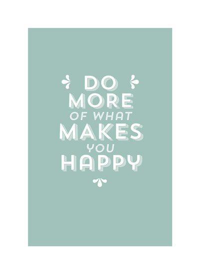 art prints - Do More Of What Makes You Happy by Ciera Holzenthal
