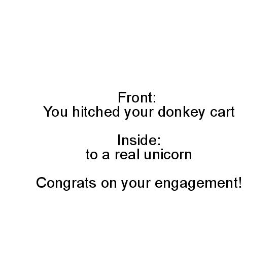 greeting card - Front: You hitched your donkey cart, Inside: to a real unicorn, Congrats on your engagement! by Michelle Watson