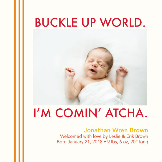 birth announcements - Buckle Up World, I'm Comin' Atcha by Jessica Poundstone